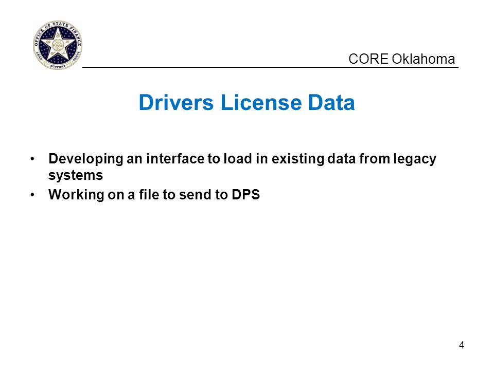 CORE Oklahoma Drivers License Data Developing an interface to load in existing data from legacy systems Working on a file to send to DPS _____________