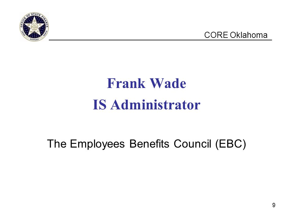 CORE Oklahoma Frank Wade IS Administrator The Employees Benefits Council (EBC) __________________________________________________ 9