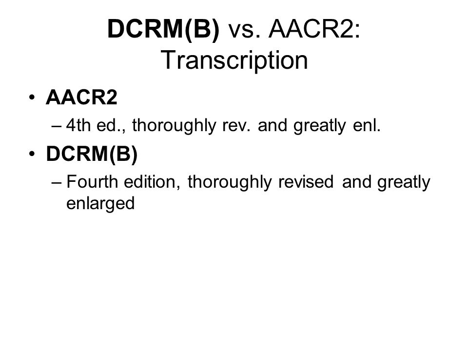 DCRM(B) vs. AACR2: Transcription AACR2 –4th ed., thoroughly rev.