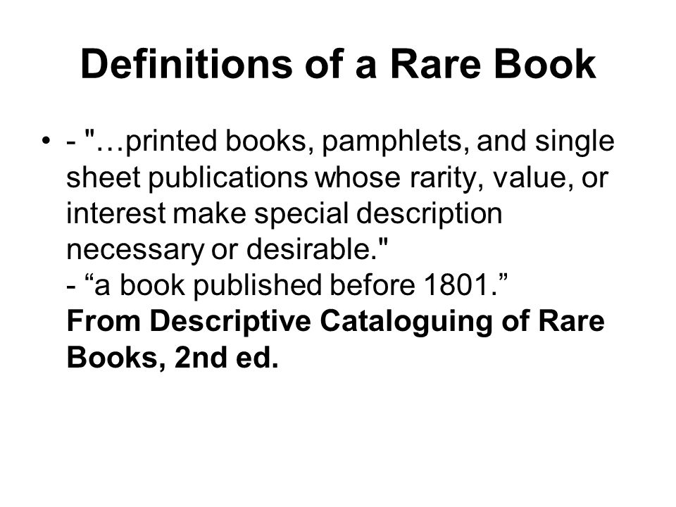 Definitions of a Rare Book - …printed books, pamphlets, and single sheet publications whose rarity, value, or interest make special description necessary or desirable. - a book published before 1801. From Descriptive Cataloguing of Rare Books, 2nd ed.