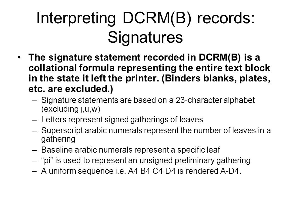 Interpreting DCRM(B) records: Signatures The signature statement recorded in DCRM(B) is a collational formula representing the entire text block in the state it left the printer.