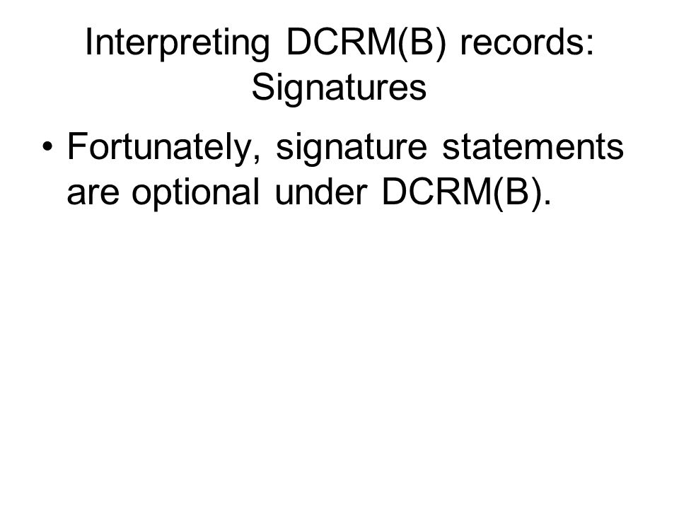 Interpreting DCRM(B) records: Signatures Fortunately, signature statements are optional under DCRM(B).