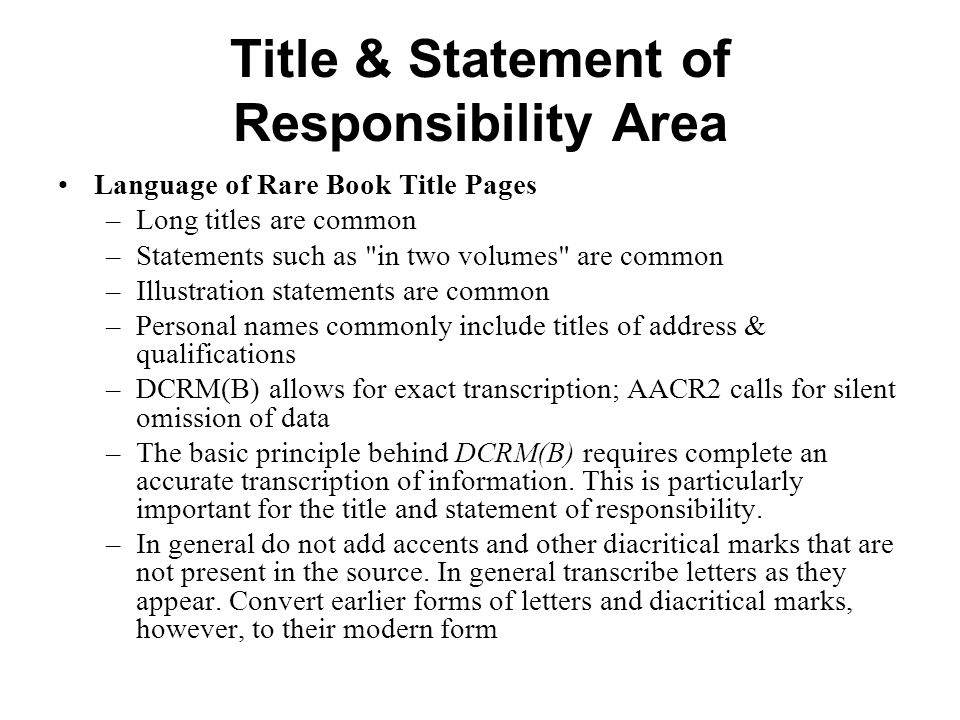 Title & Statement of Responsibility Area Language of Rare Book Title Pages –Long titles are common –Statements such as in two volumes are common –Illustration statements are common –Personal names commonly include titles of address & qualifications –DCRM(B) allows for exact transcription; AACR2 calls for silent omission of data –The basic principle behind DCRM(B) requires complete an accurate transcription of information.