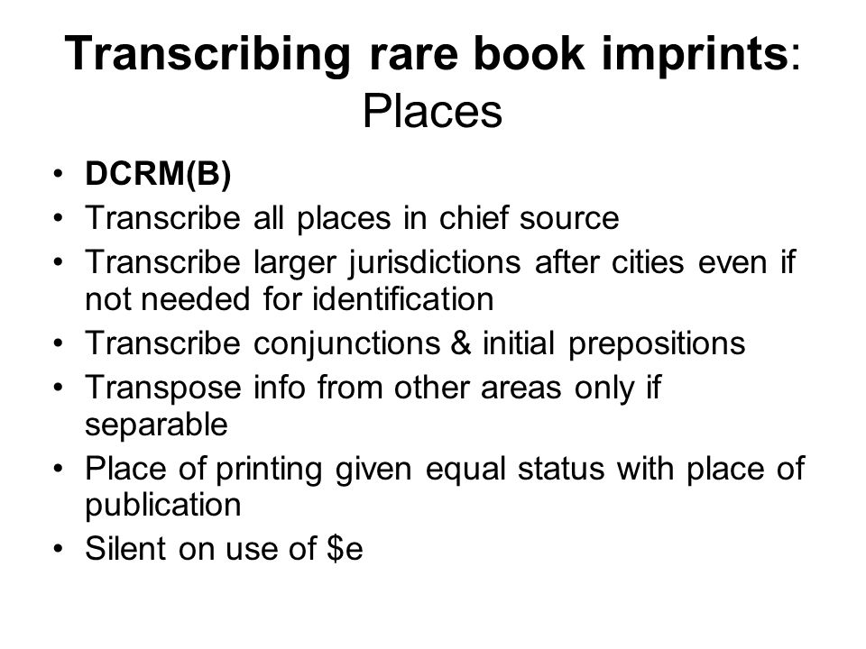 Transcribing rare book imprints: Places DCRM(B) Transcribe all places in chief source Transcribe larger jurisdictions after cities even if not needed for identification Transcribe conjunctions & initial prepositions Transpose info from other areas only if separable Place of printing given equal status with place of publication Silent on use of $e