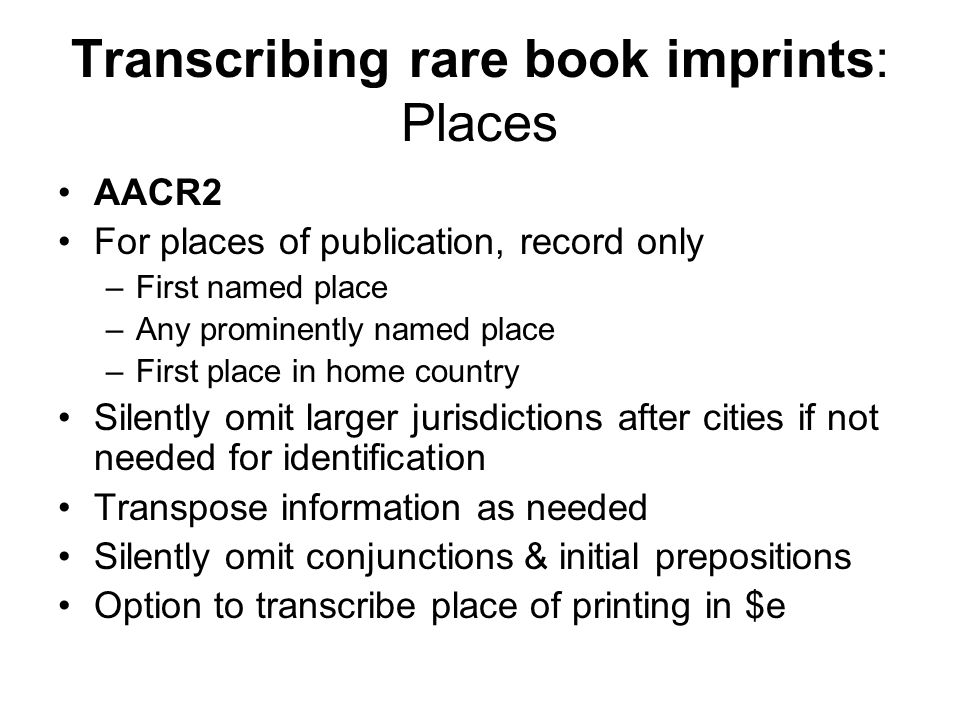 Transcribing rare book imprints: Places AACR2 For places of publication, record only –First named place –Any prominently named place –First place in home country Silently omit larger jurisdictions after cities if not needed for identification Transpose information as needed Silently omit conjunctions & initial prepositions Option to transcribe place of printing in $e