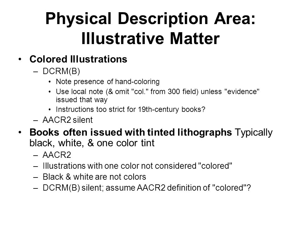 Physical Description Area: Illustrative Matter Colored Illustrations –DCRM(B) Note presence of hand-coloring Use local note (& omit col. from 300 field) unless evidence issued that way Instructions too strict for 19th-century books.