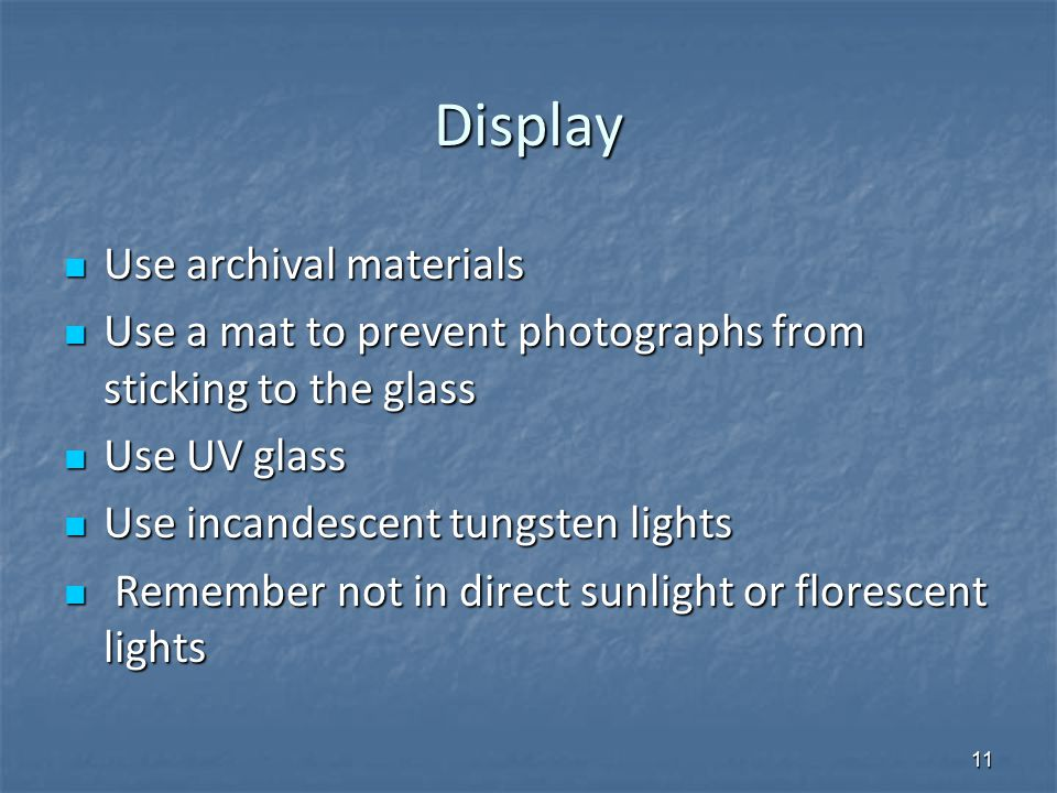 Display Use archival materials Use archival materials Use a mat to prevent photographs from sticking to the glass Use a mat to prevent photographs from sticking to the glass Use UV glass Use UV glass Use incandescent tungsten lights Use incandescent tungsten lights Remember not in direct sunlight or florescent lights Remember not in direct sunlight or florescent lights 11