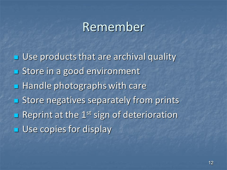 Remember Use products that are archival quality Use products that are archival quality Store in a good environment Store in a good environment Handle