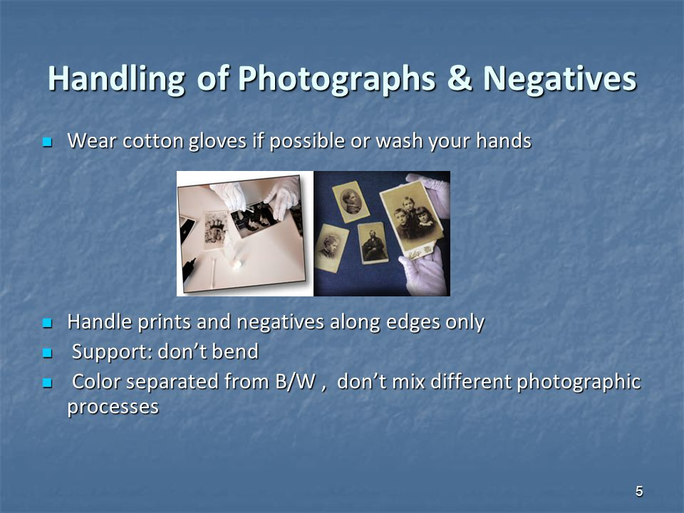 Handling of Photographs & Negatives Wear cotton gloves if possible or wash your hands Wear cotton gloves if possible or wash your hands Handle prints and negatives along edges only Handle prints and negatives along edges only Support: don't bend Support: don't bend Color separated from B/W, don't mix different photographic processes Color separated from B/W, don't mix different photographic processes 5