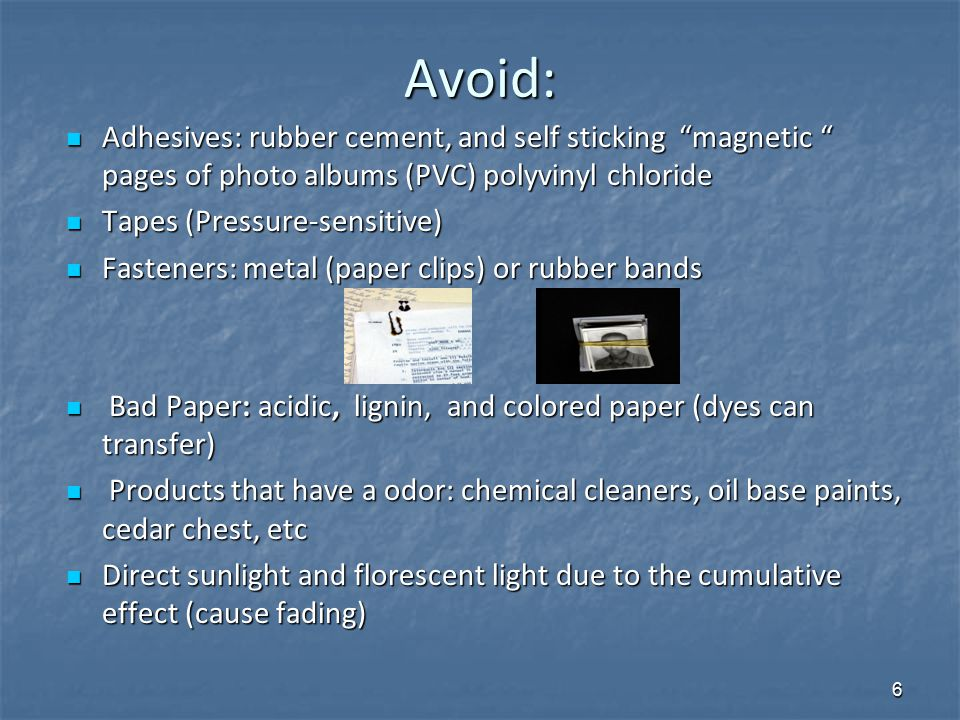 Avoid: Adhesives: rubber cement, and self sticking magnetic pages of photo albums (PVC) polyvinyl chloride Adhesives: rubber cement, and self sticking magnetic pages of photo albums (PVC) polyvinyl chloride Tapes (Pressure-sensitive) Tapes (Pressure-sensitive) Fasteners: metal (paper clips) or rubber bands Fasteners: metal (paper clips) or rubber bands Bad Paper: acidic, lignin, and colored paper (dyes can transfer) Bad Paper: acidic, lignin, and colored paper (dyes can transfer) Products that have a odor: chemical cleaners, oil base paints, cedar chest, etc Products that have a odor: chemical cleaners, oil base paints, cedar chest, etc Direct sunlight and florescent light due to the cumulative effect (cause fading) Direct sunlight and florescent light due to the cumulative effect (cause fading) 6