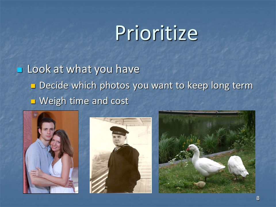 Prioritize Prioritize Look at what you have Look at what you have Decide which photos you want to keep long term Decide which photos you want to keep