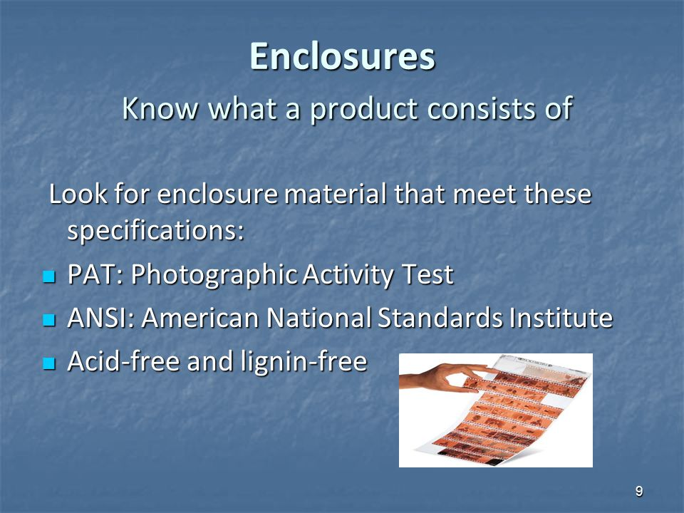 Enclosures Know what a product consists of Look for enclosure material that meet these specifications: Look for enclosure material that meet these specifications: PAT: Photographic Activity Test PAT: Photographic Activity Test ANSI: American National Standards Institute ANSI: American National Standards Institute Acid-free and lignin-free Acid-free and lignin-free 9