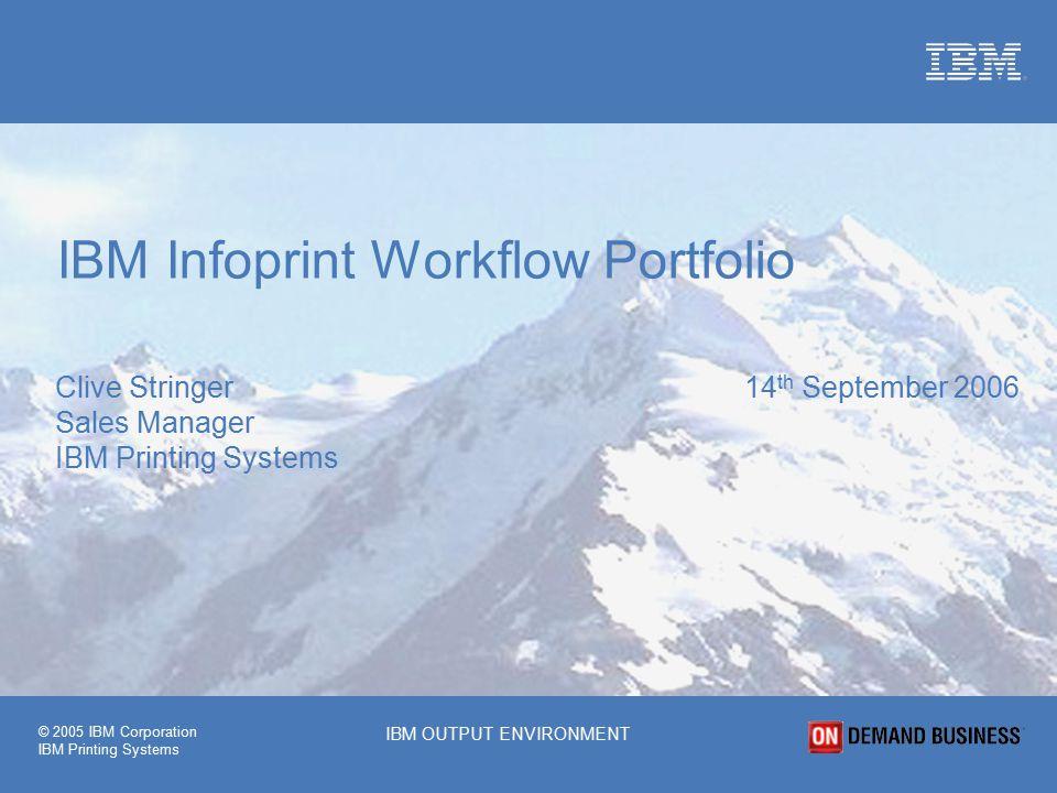 © 2005 IBM Corporation IBM Printing Systems IBM OUTPUT ENVIRONMENT Clive Stringer 14 th September 2006 Sales Manager IBM Printing Systems IBM Infoprint Workflow Portfolio