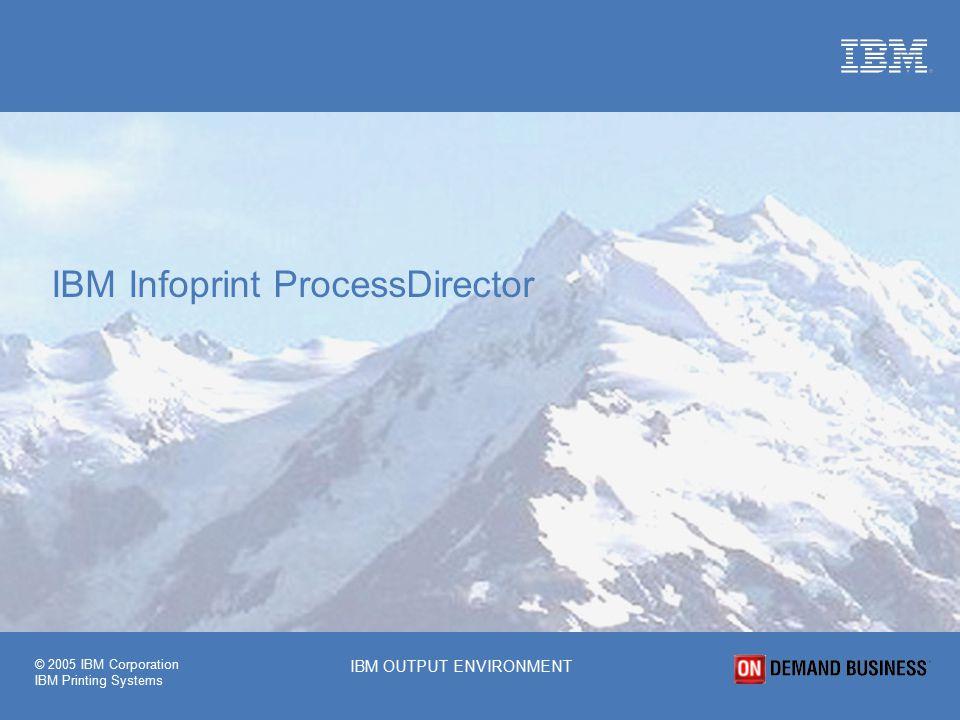 © 2005 IBM Corporation IBM Printing Systems IBM OUTPUT ENVIRONMENT IBM Infoprint ProcessDirector