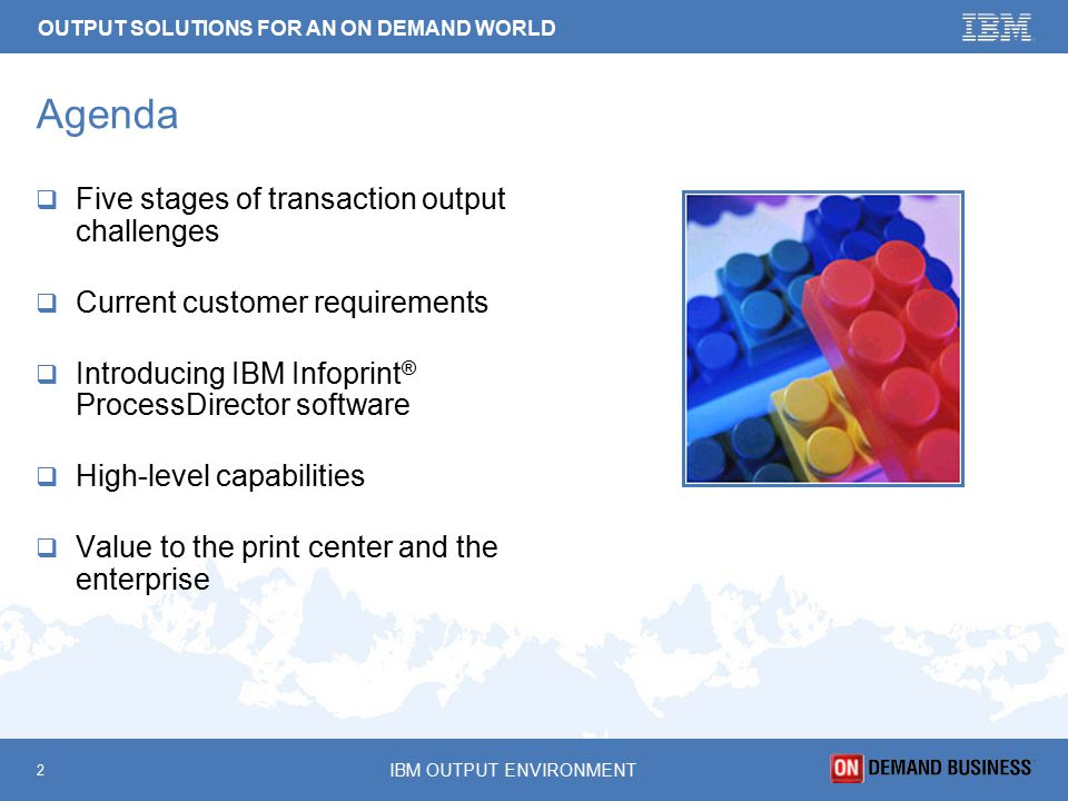 OUTPUT SOLUTIONS FOR AN ON DEMAND WORLD 2 IBM OUTPUT ENVIRONMENT Agenda  Five stages of transaction output challenges  Current customer requirements  Introducing IBM Infoprint ® ProcessDirector software  High-level capabilities  Value to the print center and the enterprise