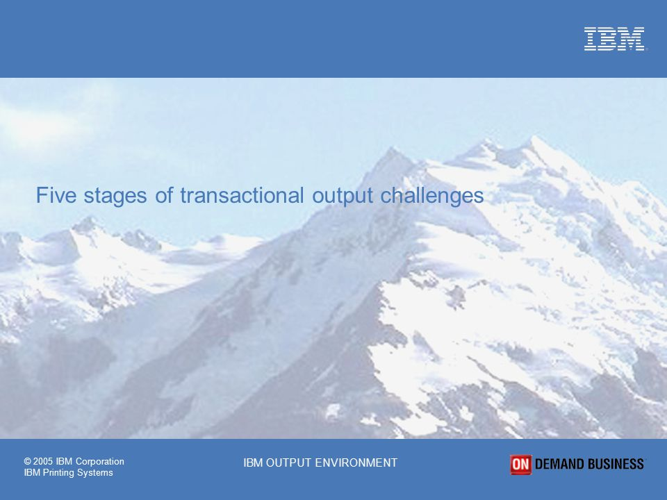 © 2005 IBM Corporation IBM Printing Systems IBM OUTPUT ENVIRONMENT Five stages of transactional output challenges