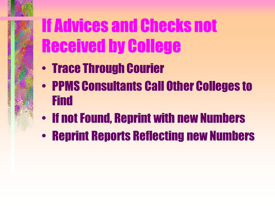 If Advices and Checks not Received by College Trace Through Courier PPMS Consultants Call Other Colleges to Find If not Found, Reprint with new Numbers Reprint Reports Reflecting new Numbers
