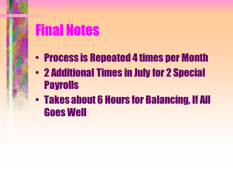 Final Notes Process is Repeated 4 times per Month 2 Additional Times in July for 2 Special Payrolls Takes about 6 Hours for Balancing, If All Goes Well