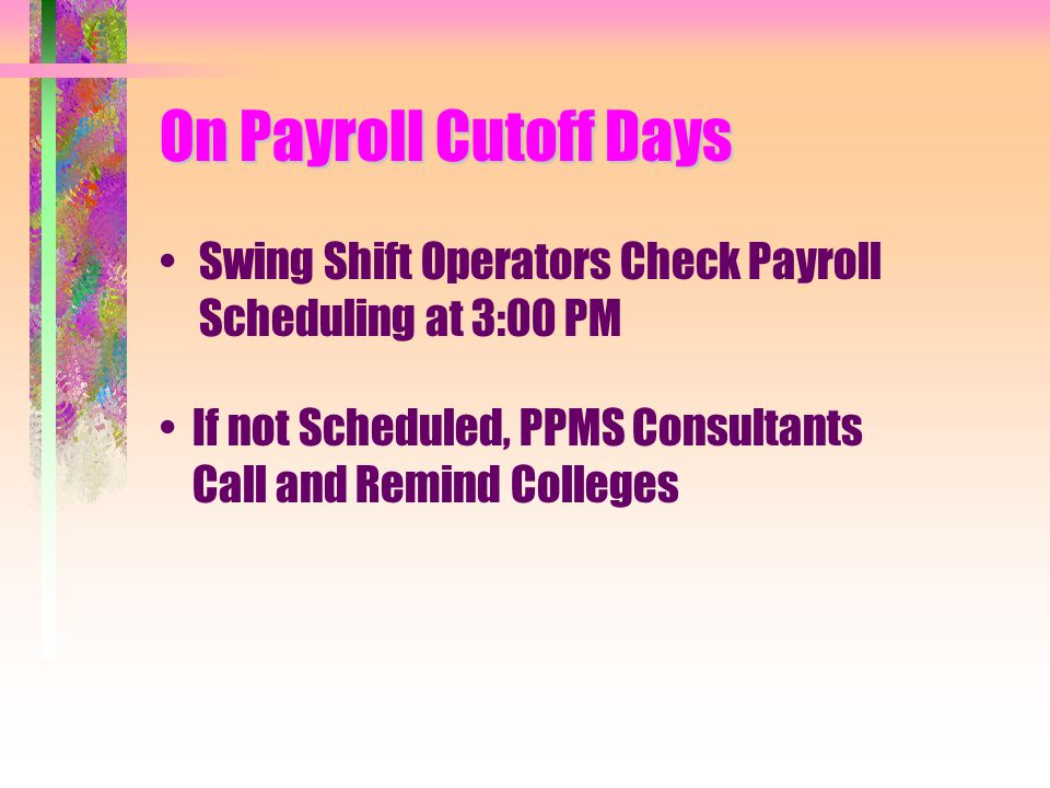 On Payroll Cutoff Days Swing Shift Operators Check Payroll Scheduling at 3:00 PM If not Scheduled, PPMS Consultants Call and Remind Colleges
