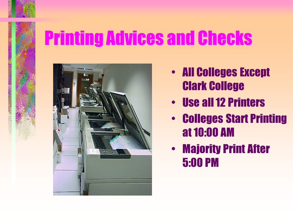 Printing Advices and Checks All Colleges Except Clark College Use all 12 Printers Colleges Start Printing at 10:00 AM Majority Print After 5:00 PM