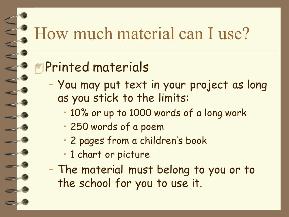 How much material can I use? 4 Printed materials –You may put text in your project as long as you stick to the limits: 10% or up to 1000 words of a lo