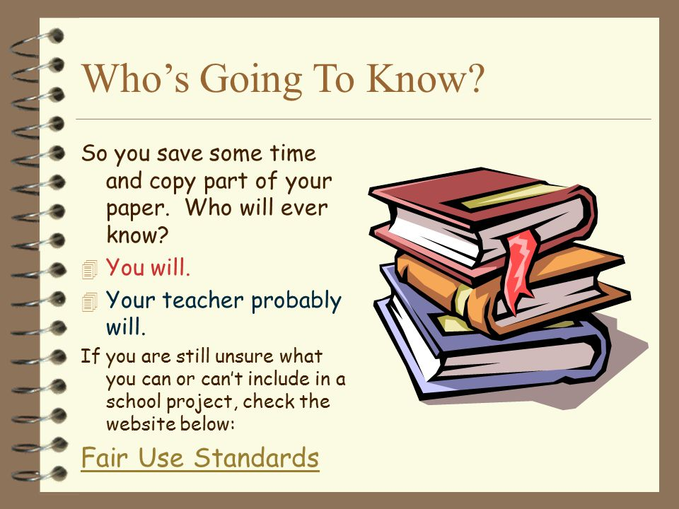 Who's Going To Know? So you save some time and copy part of your paper. Who will ever know? 4 You will. 4 Your teacher probably will. If you are still