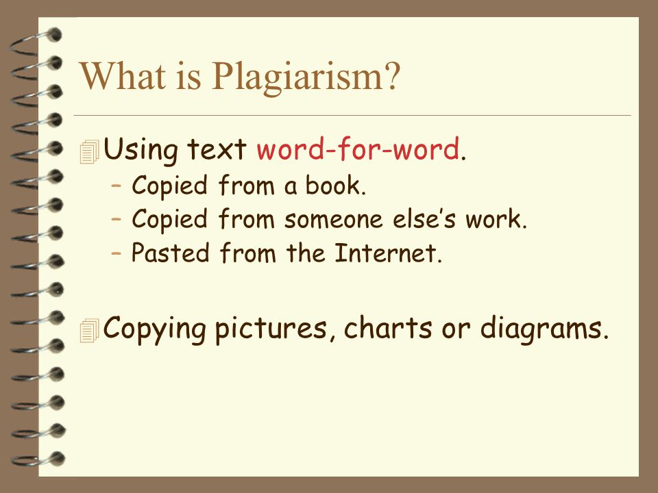 What is Plagiarism? 4 Using text word-for-word. –Copied from a book. –Copied from someone else's work. –Pasted from the Internet. 4 Copying pictures,