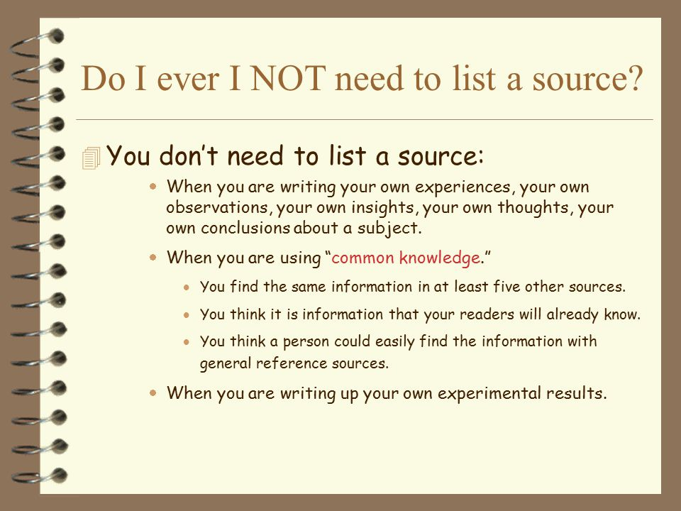 Do I ever I NOT need to list a source? 4 You don't need to list a source:  When you are writing your own experiences, your own observations, your own