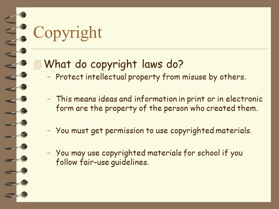 Copyright  What do copyright laws do? –Protect intellectual property from misuse by others. –This means ideas and information in print or in electron
