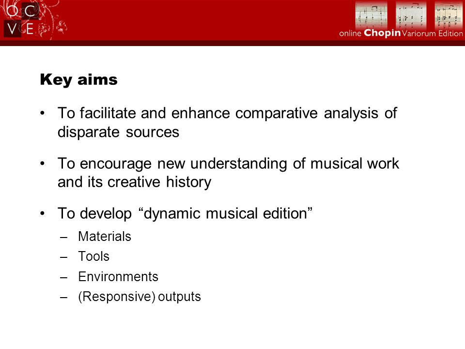 Key aims To facilitate and enhance comparative analysis of disparate sources To encourage new understanding of musical work and its creative history To develop dynamic musical edition –Materials –Tools –Environments –(Responsive) outputs