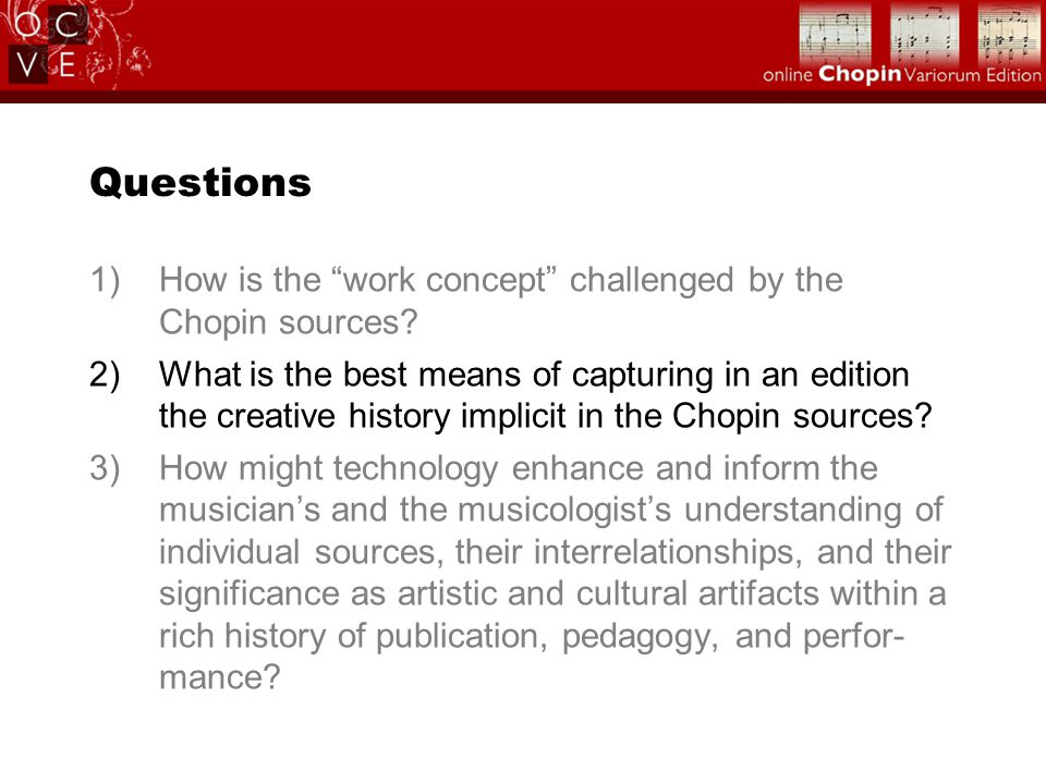 "Questions 1)How is the ""work concept"" challenged by the Chopin sources? 2)What is the best means of capturing in an edition the creative history impli"