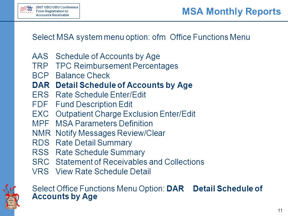 2007 UBO/UBU Conference From Registration to Accounts Receivable 11 MSA Monthly Reports Select MSA system menu option: ofm Office Functions Menu AAS Schedule of Accounts by Age TRPTPC Reimbursement Percentages BCP Balance Check DAR Detail Schedule of Accounts by Age ERS Rate Schedule Enter/Edit FDF Fund Description Edit EXC Outpatient Charge Exclusion Enter/Edit MPF MSA Parameters Definition NMRNotify Messages Review/Clear RDS Rate Detail Summary RSS Rate Schedule Summary SRC Statement of Receivables and Collections VRS View Rate Schedule Detail Select Office Functions Menu Option: DAR Detail Schedule of Accounts by Age