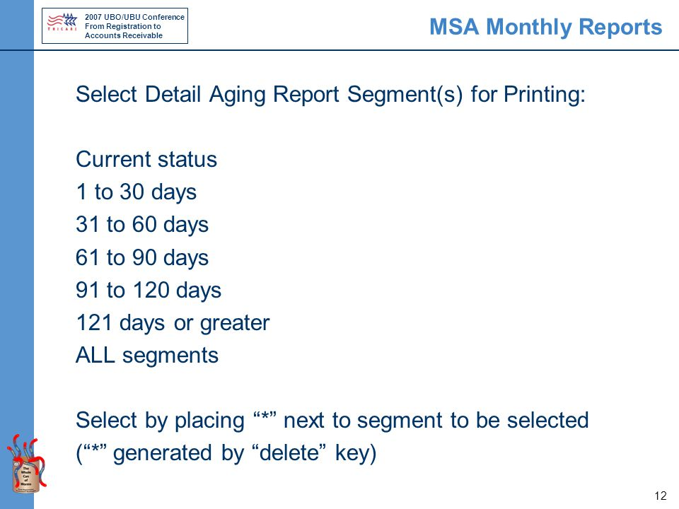 2007 UBO/UBU Conference From Registration to Accounts Receivable 12 MSA Monthly Reports Select Detail Aging Report Segment(s) for Printing: Current status 1 to 30 days 31 to 60 days 61 to 90 days 91 to 120 days 121 days or greater ALL segments Select by placing * next to segment to be selected ( * generated by delete key)