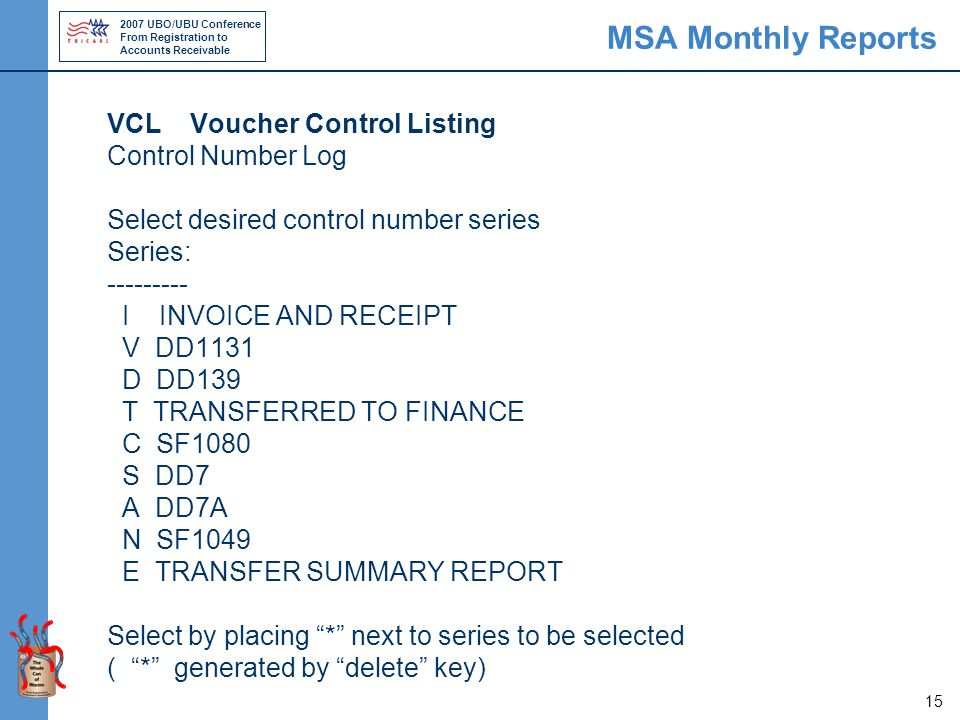 2007 UBO/UBU Conference From Registration to Accounts Receivable 15 MSA Monthly Reports VCL Voucher Control Listing Control Number Log Select desired control number series Series: --------- I INVOICE AND RECEIPT V DD1131 D DD139 T TRANSFERRED TO FINANCE C SF1080 S DD7 A DD7A N SF1049 E TRANSFER SUMMARY REPORT Select by placing * next to series to be selected ( * generated by delete key)