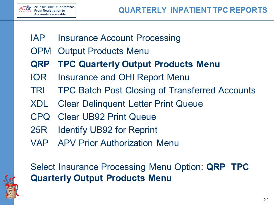 2007 UBO/UBU Conference From Registration to Accounts Receivable 21 QUARTERLY INPATIENT TPC REPORTS IAPInsurance Account Processing OPMOutput Products Menu QRPTPC Quarterly Output Products Menu IORInsurance and OHI Report Menu TRITPC Batch Post Closing of Transferred Accounts XDLClear Delinquent Letter Print Queue CPQClear UB92 Print Queue 25RIdentify UB92 for Reprint VAPAPV Prior Authorization Menu Select Insurance Processing Menu Option: QRP TPC Quarterly Output Products Menu
