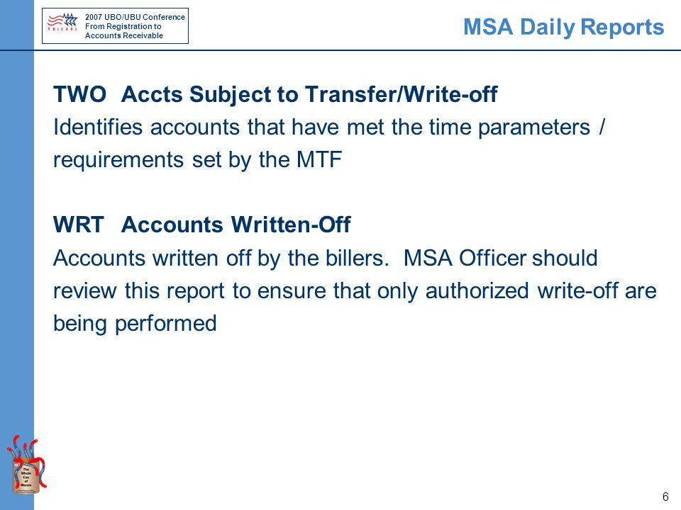 2007 UBO/UBU Conference From Registration to Accounts Receivable 6 MSA Daily Reports TWO Accts Subject to Transfer/Write-off Identifies accounts that have met the time parameters / requirements set by the MTF WRT Accounts Written-Off Accounts written off by the billers.