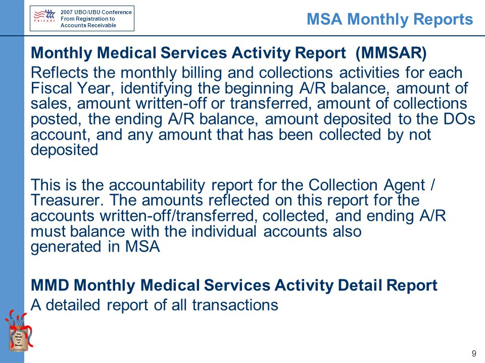 2007 UBO/UBU Conference From Registration to Accounts Receivable 9 MSA Monthly Reports Monthly Medical Services Activity Report (MMSAR) Reflects the monthly billing and collections activities for each Fiscal Year, identifying the beginning A/R balance, amount of sales, amount written-off or transferred, amount of collections posted, the ending A/R balance, amount deposited to the DOs account, and any amount that has been collected by not deposited This is the accountability report for the Collection Agent / Treasurer.
