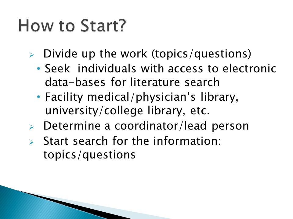  Divide up the work (topics/questions) Seek individuals with access to electronic data-bases for literature search Facility medical/physician's library, university/college library, etc.
