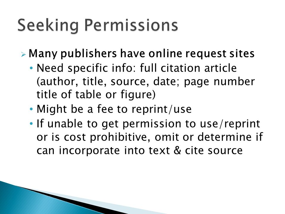  Many publishers have online request sites Need specific info: full citation article (author, title, source, date; page number title of table or figure) Might be a fee to reprint/use If unable to get permission to use/reprint or is cost prohibitive, omit or determine if can incorporate into text & cite source