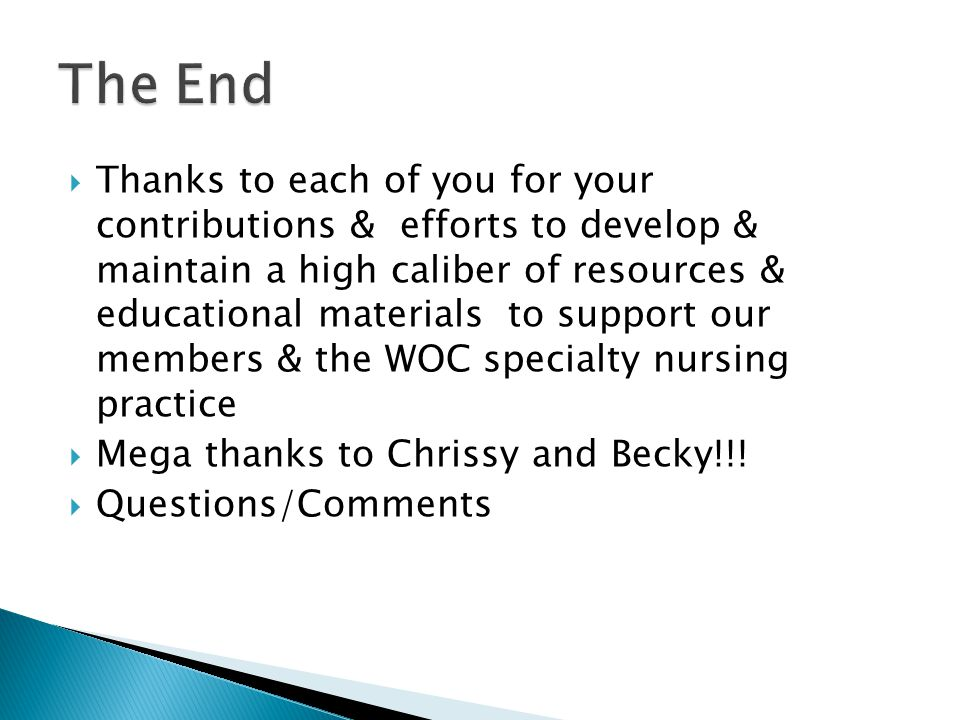  Thanks to each of you for your contributions & efforts to develop & maintain a high caliber of resources & educational materials to support our members & the WOC specialty nursing practice  Mega thanks to Chrissy and Becky!!.