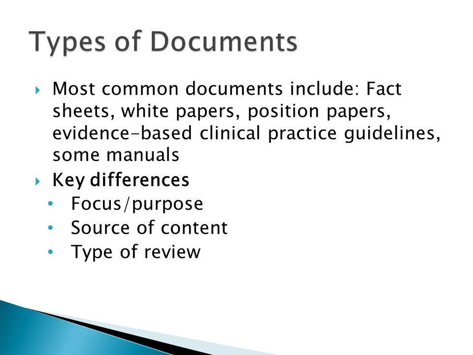  Most common documents include: Fact sheets, white papers, position papers, evidence-based clinical practice guidelines, some manuals  Key differences Focus/purpose Source of content Type of review