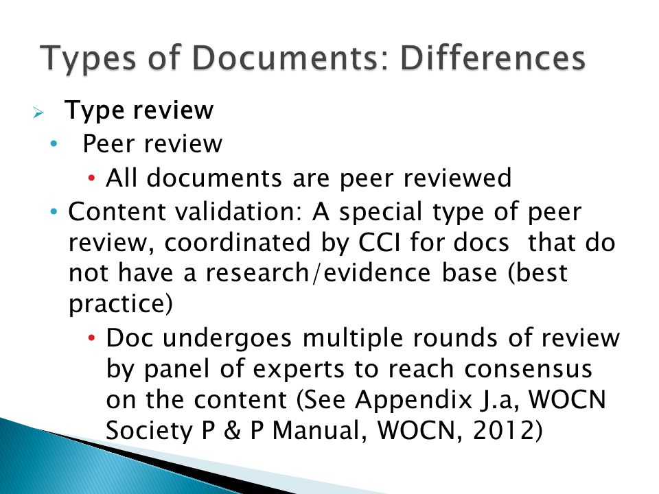  Type review Peer review All documents are peer reviewed Content validation: A special type of peer review, coordinated by CCI for docs that do not have a research/evidence base (best practice) Doc undergoes multiple rounds of review by panel of experts to reach consensus on the content (See Appendix J.a, WOCN Society P & P Manual, WOCN, 2012)