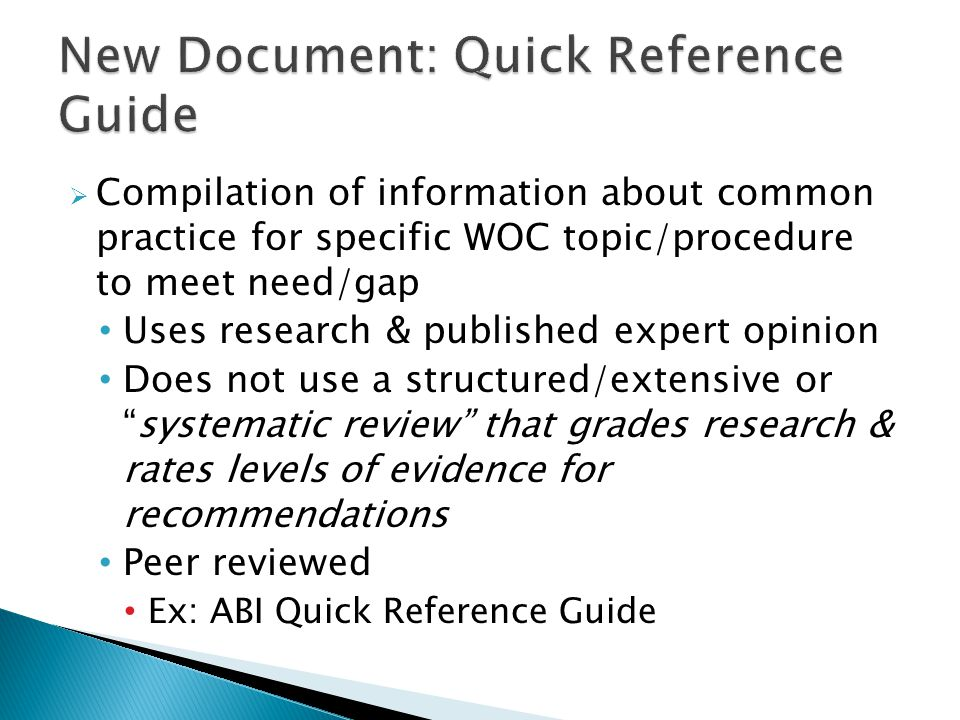  Compilation of information about common practice for specific WOC topic/procedure to meet need/gap Uses research & published expert opinion Does not use a structured/extensive or systematic review that grades research & rates levels of evidence for recommendations Peer reviewed Ex: ABI Quick Reference Guide