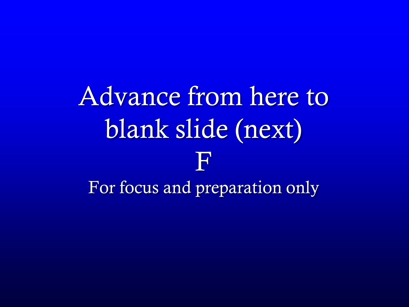 Advance from here to blank slide (next) F For focus and preparation only