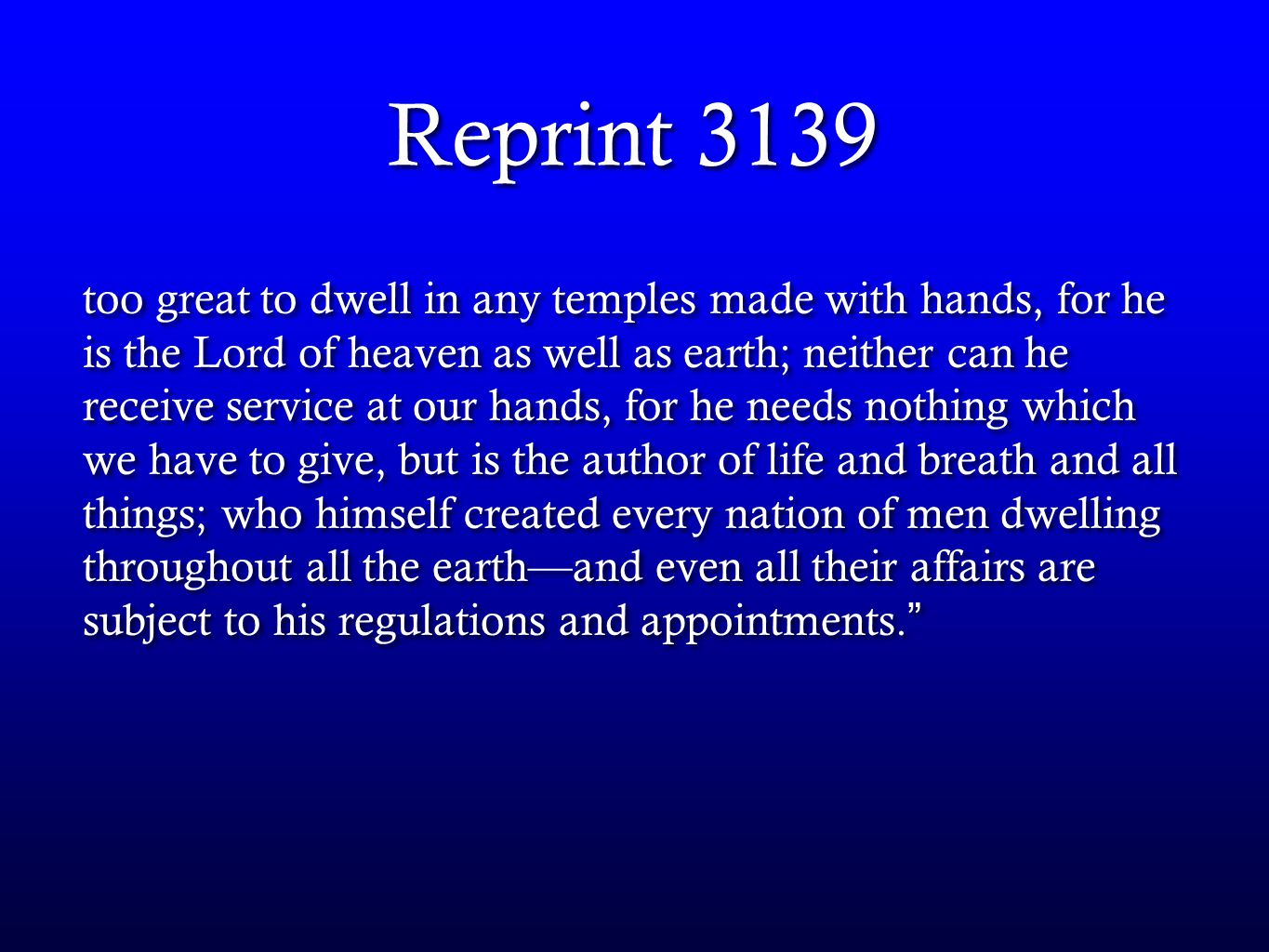 Reprint 3139 too great to dwell in any temples made with hands, for he is the Lord of heaven as well as earth; neither can he receive service at our hands, for he needs nothing which we have to give, but is the author of life and breath and all things; who himself created every nation of men dwelling throughout all the earth—and even all their affairs are subject to his regulations and appointments.