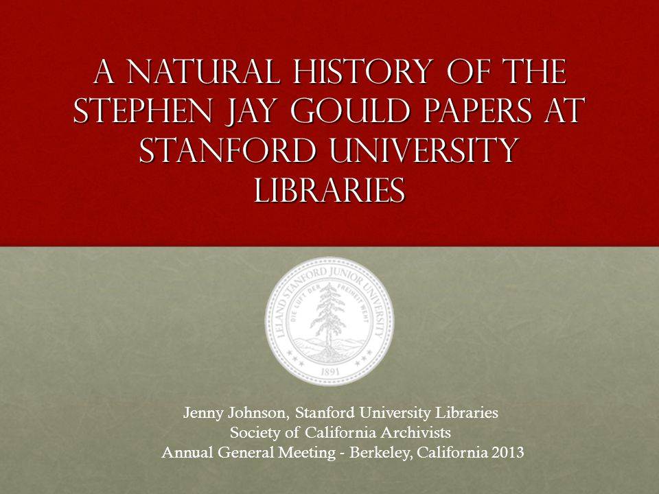 A Natural History of the Stephen Jay Gould papers at Stanford University Libraries Jenny Johnson, Stanford University Libraries Society of California Archivists Annual General Meeting - Berkeley, California 2013