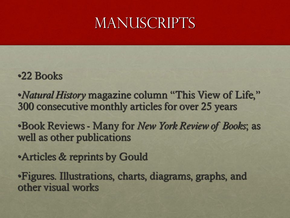 Manuscripts 22 Books22 Books Natural History magazine column This View of Life, 300 consecutive monthly articles for over 25 years Natural History magazine column This View of Life, 300 consecutive monthly articles for over 25 years Book Reviews - Many for New York Review of Books ; as well as other publicationsBook Reviews - Many for New York Review of Books ; as well as other publications Articles & reprints by GouldArticles & reprints by Gould Figures.