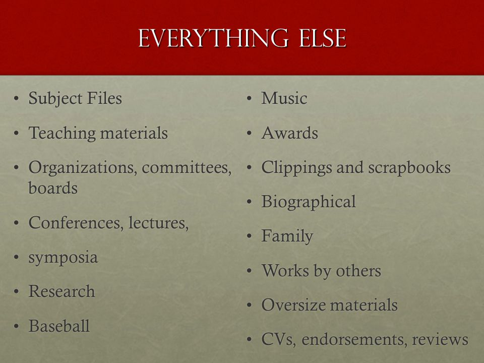 Everything else Subject FilesSubject Files Teaching materialsTeaching materials Organizations, committees, boardsOrganizations, committees, boards Conferences, lectures,Conferences, lectures, symposiasymposia ResearchResearch BaseballBaseball MusicMusic AwardsAwards Clippings and scrapbooksClippings and scrapbooks BiographicalBiographical FamilyFamily Works by othersWorks by others Oversize materialsOversize materials CVs, endorsements, reviewsCVs, endorsements, reviews
