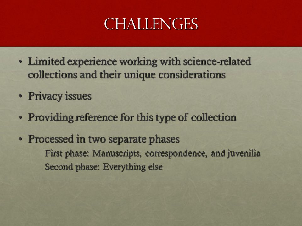 Challenges Limited experience working with science-related collections and their unique considerationsLimited experience working with science-related collections and their unique considerations Privacy issuesPrivacy issues Providing reference for this type of collectionProviding reference for this type of collection Processed in two separate phasesProcessed in two separate phases First phase: Manuscripts, correspondence, and juvenilia Second phase: Everything else