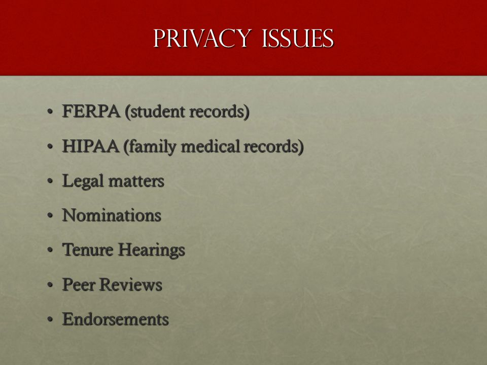 Privacy Issues FERPA (student records)FERPA (student records) HIPAA (family medical records)HIPAA (family medical records) Legal mattersLegal matters NominationsNominations Tenure HearingsTenure Hearings Peer ReviewsPeer Reviews EndorsementsEndorsements